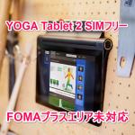 docomoのFOMAプラスエリア非対応問題から感じたもの【Lenovo YOGA Tablet 2 SIMフリー】